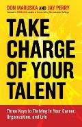 Take charge of your talent; three keys to thriving in your career, organization, and life