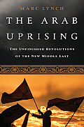 Arab Uprising The Unfinished Revolutions of the New Middle East