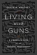 Living with Guns A Liberals Case for the Second Amendment