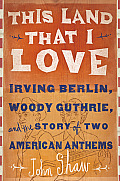 This Land That I Love Irving Berlin Woody Guthrie & the Story of Two American Anthems