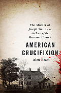 American Crucifixion: The Murder Of Joseph Smith & The Fate Of The Mormon Church by Alex Beam