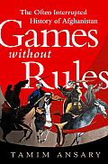 Games Without Rules The Often Interrupted History of Afghanistan