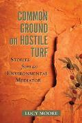 Common Ground on Hostile Turf: Stories from an Environmental Mediator