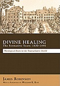 Divine Healing: The Formative Years, 1830-1890: Theological Roots in the Transatlantic World