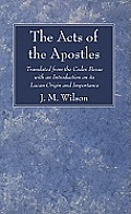 The Acts of the Apostles: Translated from the Codex Bezae with an Introduction on Its Lucan Origin and Importance