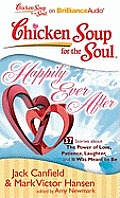 Chicken Soup for the Soul: Happily Ever After: 37 Stories about the Power of Love, Patience, Laughter, and It Was Meant to Be