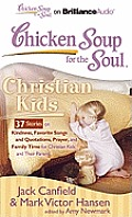 Chicken Soup for the Soul: Christian Kids: 37 Stories on Kindness, Favorite Songs and Quotations, Prayer, and Family Time for Christian Kids and Their (Chicken Soup for the Soul)