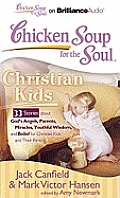 Chicken Soup for the Soul: Christian Kids: 33 Stories about God's Angels, Parents, Miracles, Youthful Wisdom, and Belief for Christian Kids and Their (Chicken Soup for the Soul)