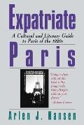 Expatriate Paris A Cultural & Literary Guide to Paris of the 1920s