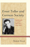 Ernst Toller and German Society: Intellectuals as Leaders and Critics, 1914-1939