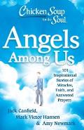 Chicken Soup for the Soul: Angels Among Us: 101 Inspirational Stories of Miracles, Faith, and Answered Prayers (Chicken Soup for the Soul)
