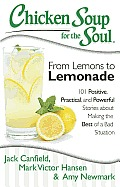 Chicken Soup for the Soul From Lemons to Lemonade 101 Positive Practical & Powerful Stories about Making the Best of a Bad Situation