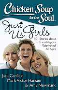 Chicken Soup for the Soul Just Us Girls 101 Stories about Friendship for Women of All Ages