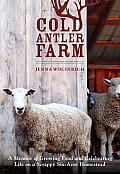 Cold Antler Farm A Memoir of Growing Food & Celebrating Life on a Scrappy Six Acre Homestead