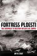 Fortress Ploesti: The Campaign to Destroy Hitler's Oil