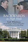 Backwards, In High Heels: Faith Whittlesey, Ronald Reagan's Madam Ambassador In Switzerland & The West... by Thomas J. Carty