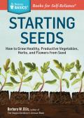 Starting Seeds: How to Grow Healthy, Productive Vegetables, Herbs, and Flowers from Seed (Storey Basics)