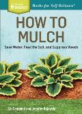 How to Mulch: Save Water, Feed the Soil, and Suppress Weeds. a Storey Basics(r)Title (Storey Basics)