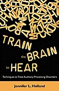 Train the Brain to Hear: Brain Training Techniques to Treat Auditory Processing Disorders in Kids with ADD/ADHD, Low Spectrum Autism, and Audit