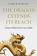 The Dragon Extends Its Reach: Chinese Military Power Goes Global by Larry M. Wortzel