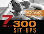 7 Weeks to 300 Sit Ups Strengthen & Sculpt Your Abs Back Core & Obliques by Training to Do 300 Consecutive Sit Ups