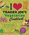 I Love Trader Joes Vegetarian Cookbook 150 Delicious & Healthy Recipes Using Foods from the Worlds Greatest Grocery Store