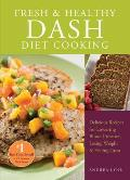 Fresh and Healthy Dash Diet Cooking: 101 Delicious Recipes for Lowering Blood Pressure, Losing Weight and Feeling Great Cover