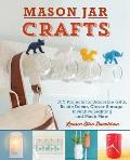 Mason Jar Crafts: DIY Projects for Adorable and Rustic Decor, Clever Storage, Inventive Lighting and Much More