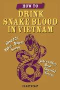 How to Drink Snake Blood in Vietnam: And 101 Other Things Every Interesting Man Should Know
