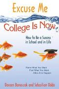 Excuse Me, College Is Now: How to Be a Success in School and in Life