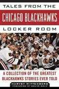 Tales from the Chicago Blackhawks Locker Room: A Collection of the Greatest Blackhawks Stories Ever Told (Tales from the Team)