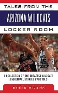Tales from the Arizona Wildcats Locker Room: A Collection of the Greatest Wildcats Basketball Stories Ever Told (Tales from the Team)