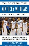 Tales from the Kentucky Wildcats Locker Room: A Collection of the Greatest Wildcats Basketball Stories Ever Told (Tales from the Team)