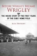 Before Wrigley Became Wrigley: The Inside Story of the First Years of the Cubs' Home Field