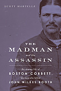 Madman & the Assassin The Strange Life of Boston Corbett the Man Who Killed John Wilkes Booth