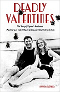Deadly Valentines: The Story of Capone's Henchman Machine Gun Jack McGurn and Louise Rolfe, His Blonde Alibi