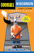 Oddball Wisconsin A Guide to 400 Really Strange Places
