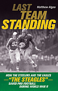 Last Team Standing: How the Steelers and the Eagles-The Steagles-Saved Pro Football During World War II