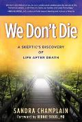 We Dont Die A Skeptics Discovery Of Life After Death