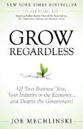 Grow Regardless: Of Your Business' Size, Your Industry or the Economy and Despite the Government! Cover