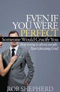 Even If You Were Perfect, Someone Would Crucify You: Stop Trying to Please People. Start Pleasing God