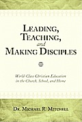 Leading, Teaching, & Making Disciples: World-Class Christian Education In The Church, School, & Home by Michael R. Mitchell