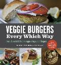 Veggie Burgers Every Which Way: Fresh, Flavorful and Healthy Vegan and Vegetarian Burgers-Plus Toppings, Sides, Buns and More Cover