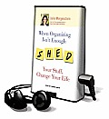 When Organizing Isn't Enough: Shed Your Stuff, Change Your Life [With Earbuds]