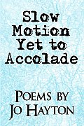 Slow Motion Yet to Accolade: Poems by Jo Hayton