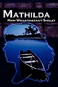 Mathilda: Mary Shelley's Classic Novella Following Frankenstein, Aka Matilda