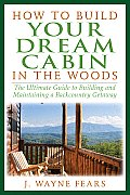 How to Build Your Dream Cabin in the Woods The Ultimate Guide to Building & Maintaining a Backcountry Getaway