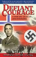 Defiant Courage A WWII Epic of Escape & Endurance