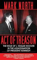 Act Of Treason: The Role Of J. Edgar Hoover In The Assassination Of President Kennedy by Mark North