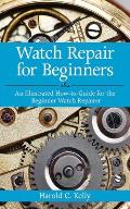 Watch Repair for Beginners An Illustrated How To Guide for the Beginner Watch Repairer